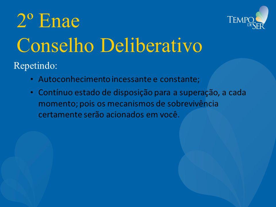 2º Enae Conselho Deliberativo Repetindo: Autoconhecimento incessante e constante; Contínuo estado de disposição para a superação, a cada momento; pois