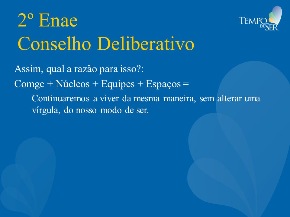 2º Enae Conselho Deliberativo Assim, qual a razão para isso : Comge + Núcleos + Equipes + Espaços = Continuaremos a viver da mesma maneira, sem alterar uma vírgula, do nosso modo de ser.