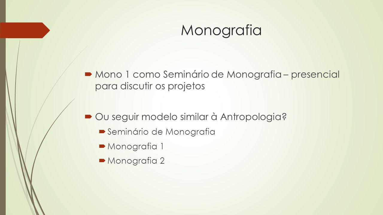 Monografia  Mono 1 como Seminário de Monografia – presencial para discutir os projetos  Ou seguir modelo similar à Antropologia.