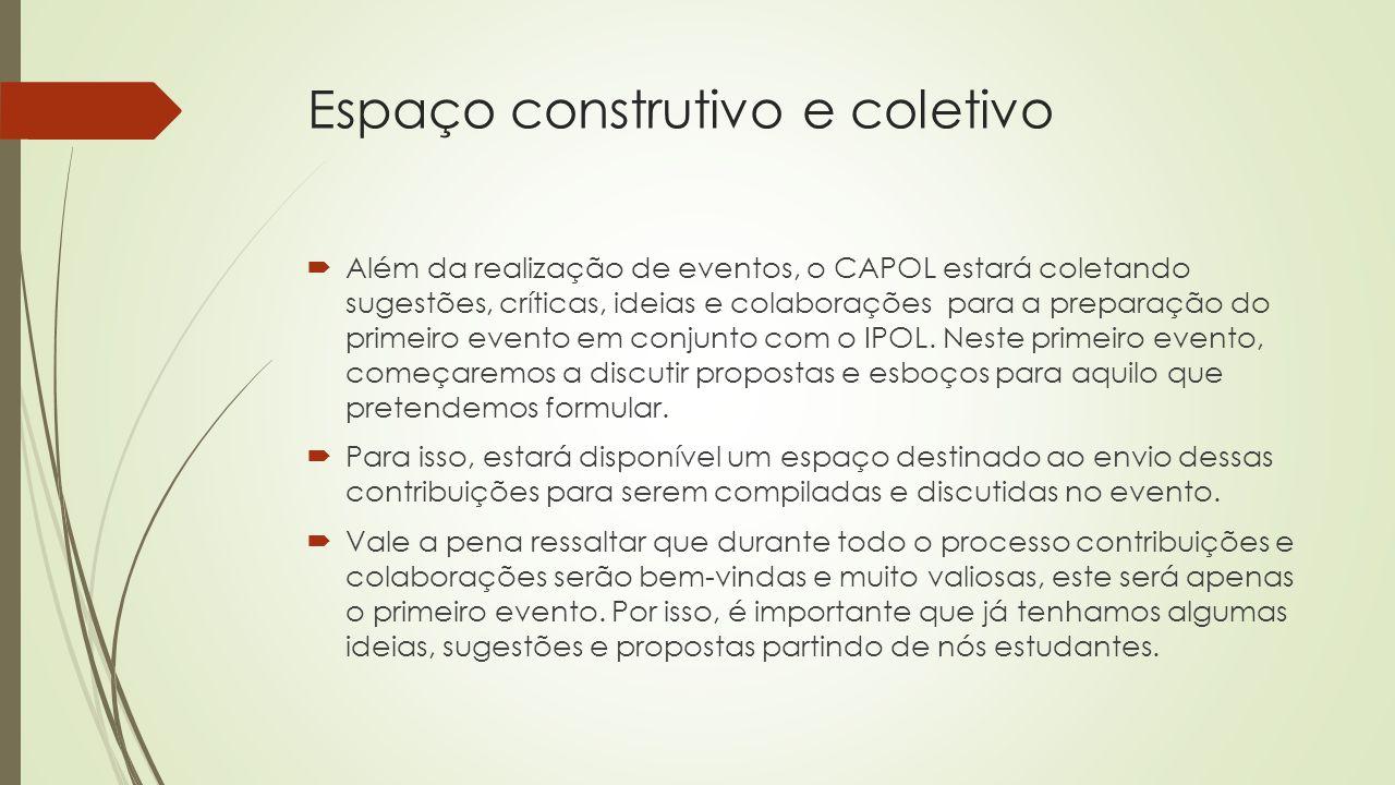 Espaço construtivo e coletivo  Além da realização de eventos, o CAPOL estará coletando sugestões, críticas, ideias e colaborações para a preparação do primeiro evento em conjunto com o IPOL.