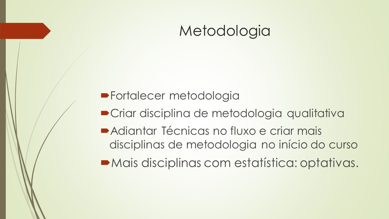 Metodologia  Fortalecer metodologia  Criar disciplina de metodologia qualitativa  Adiantar Técnicas no fluxo e criar mais disciplinas de metodologia no início do curso  Mais disciplinas com estatística: optativas.