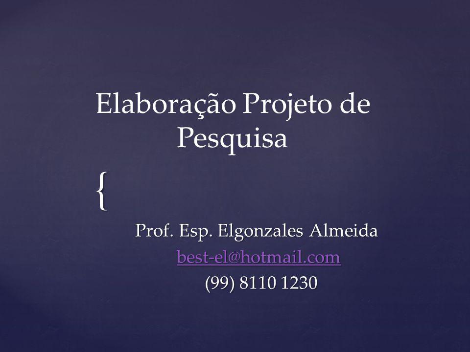 { Elaboração Projeto de Pesquisa Prof. Esp. Elgonzales Almeida best-el@hotmail.com best-el@hotmail.combest-el@hotmail.com (99) 8110 1230 (99) 8110 123
