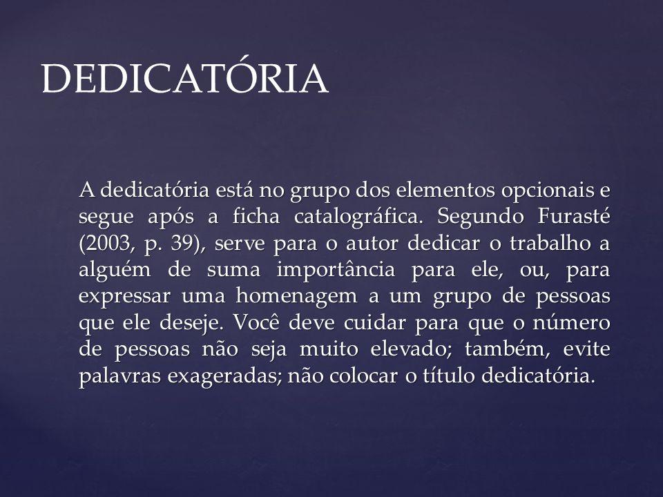 A dedicatória está no grupo dos elementos opcionais e segue após a ficha catalográfica. Segundo Furasté (2003, p. 39), serve para o autor dedicar o tr