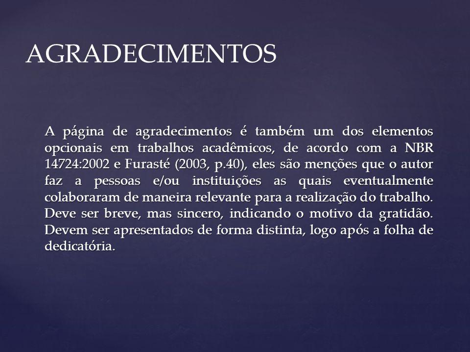 A página de agradecimentos é também um dos elementos opcionais em trabalhos acadêmicos, de acordo com a NBR 14724:2002 e Furasté (2003, p.40), eles sã