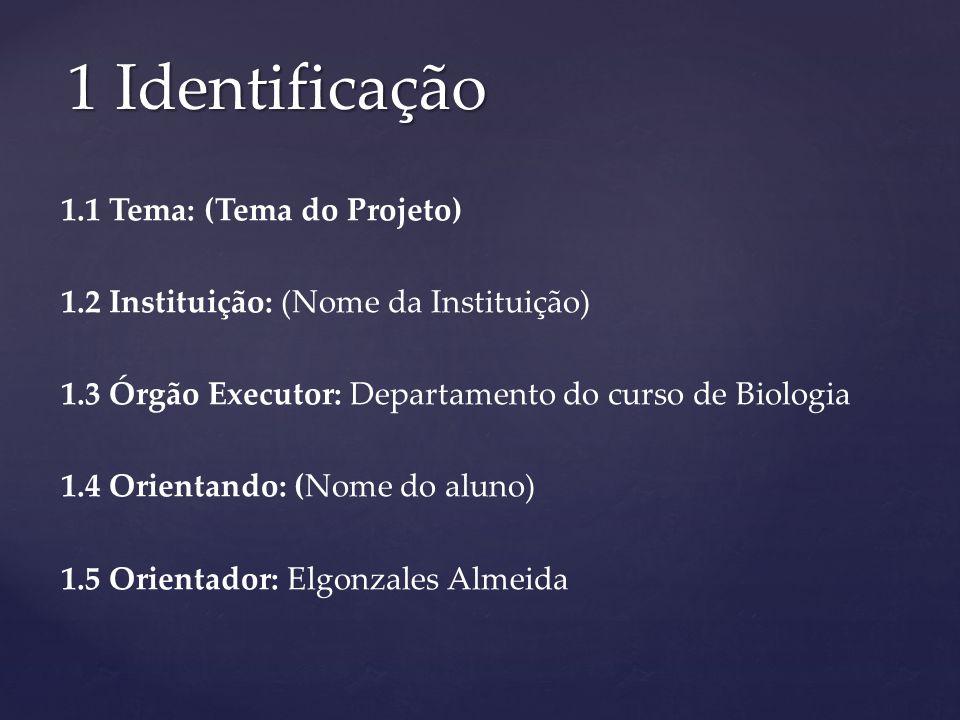 1.1 Tema: (Tema do Projeto) 1.2 Instituição: (Nome da Instituição) 1.3 Órgão Executor: Departamento do curso de Biologia 1.4 Orientando: (Nome do alun