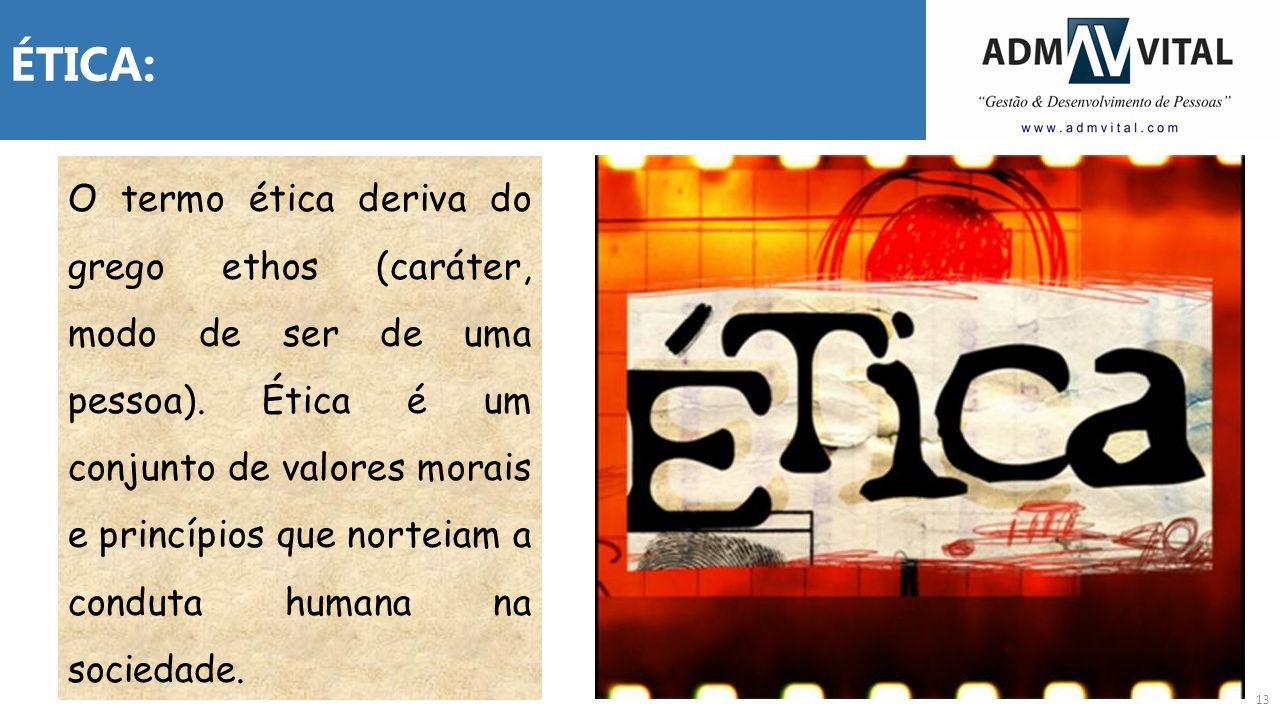 13 ÉTICA: O termo ética deriva do grego ethos (caráter, modo de ser de uma pessoa). Ética é um conjunto de valores morais e princípios que norteiam a