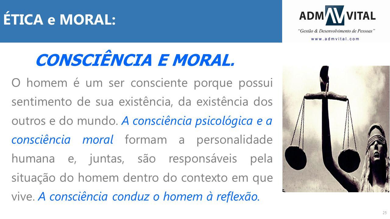25 ÉTICA e MORAL: O homem é um ser consciente porque possui sentimento de sua existência, da existência dos outros e do mundo. A consciência psicológi
