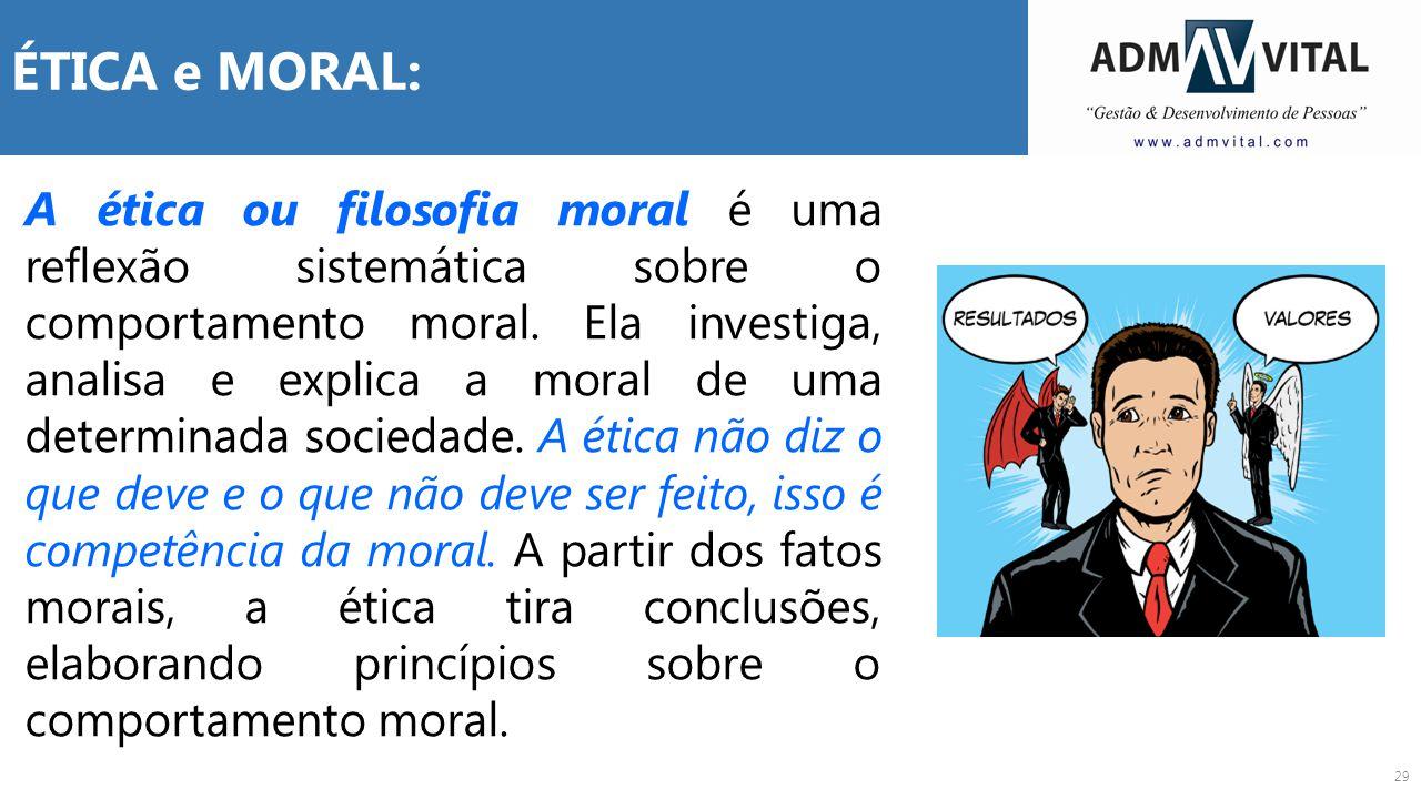 29 ÉTICA e MORAL: A ética ou filosofia moral é uma reflexão sistemática sobre o comportamento moral. Ela investiga, analisa e explica a moral de uma d