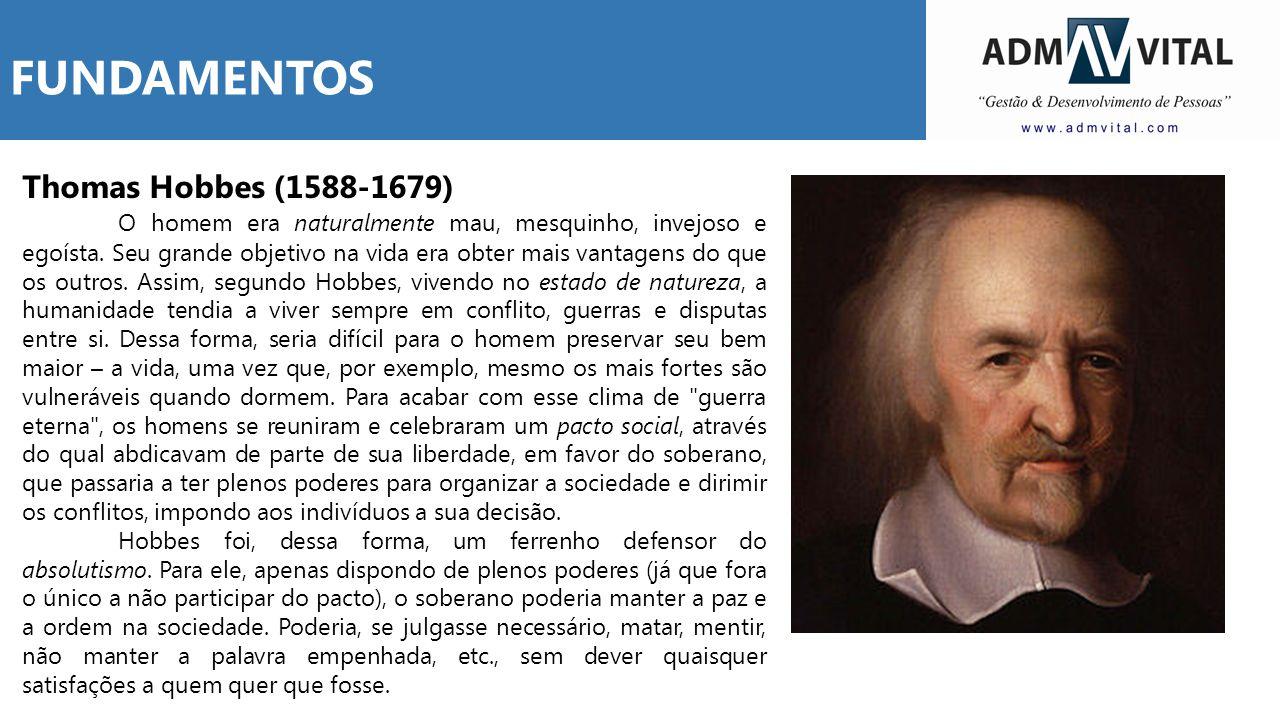 Thomas Hobbes (1588-1679) O homem era naturalmente mau, mesquinho, invejoso e egoísta. Seu grande objetivo na vida era obter mais vantagens do que os