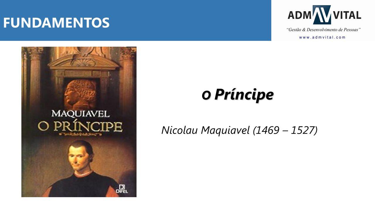 O Príncipe Nicolau Maquiavel (1469 – 1527) FUNDAMENTOS