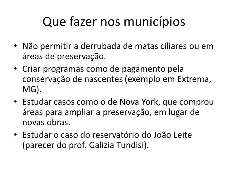 Que fazer nos municípios Não permitir a derrubada de matas ciliares ou em áreas de preservação. Criar programas como de pagamento pela conservação de