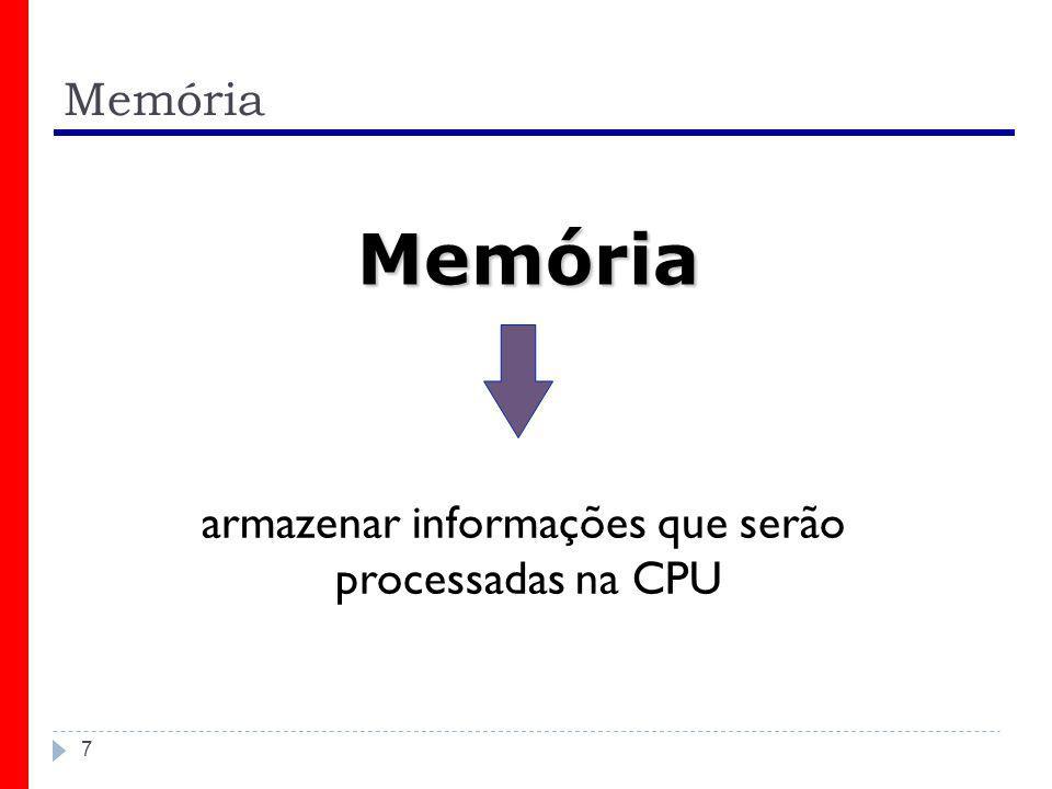 Memória 7 armazenar informações que serão processadas na CPU Memória