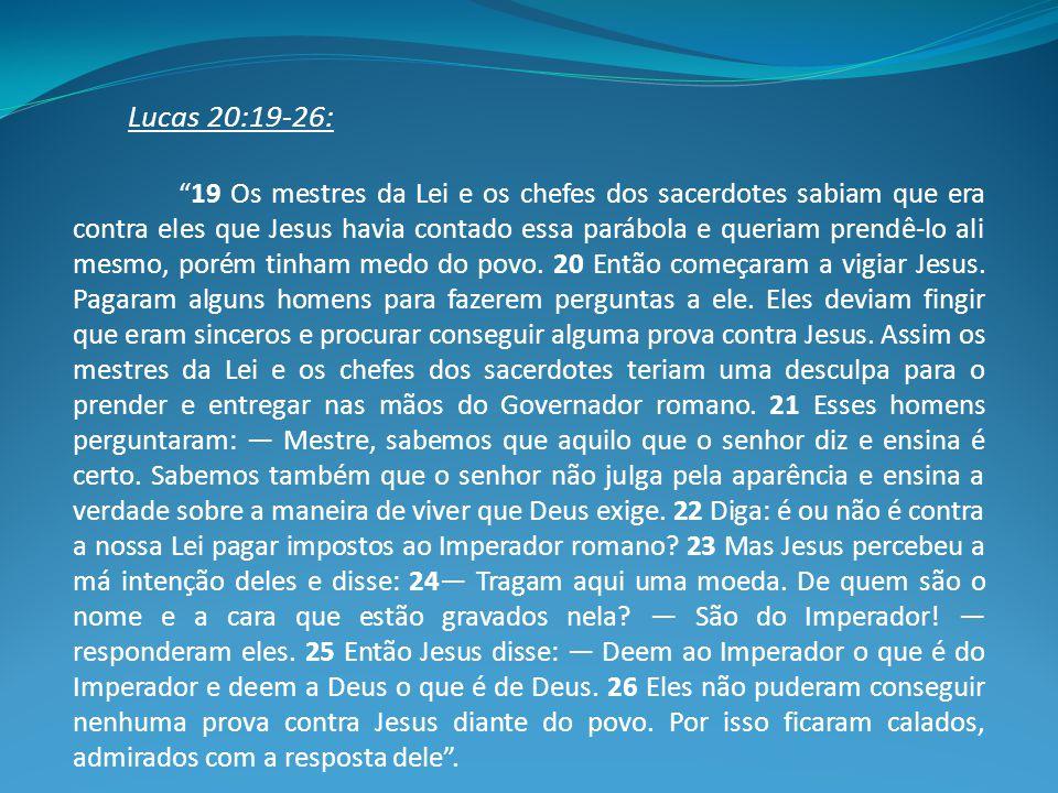 Lucas 20:19-26: 19 Os mestres da Lei e os chefes dos sacerdotes sabiam que era contra eles que Jesus havia contado essa parábola e queriam prendê-lo ali mesmo, porém tinham medo do povo.