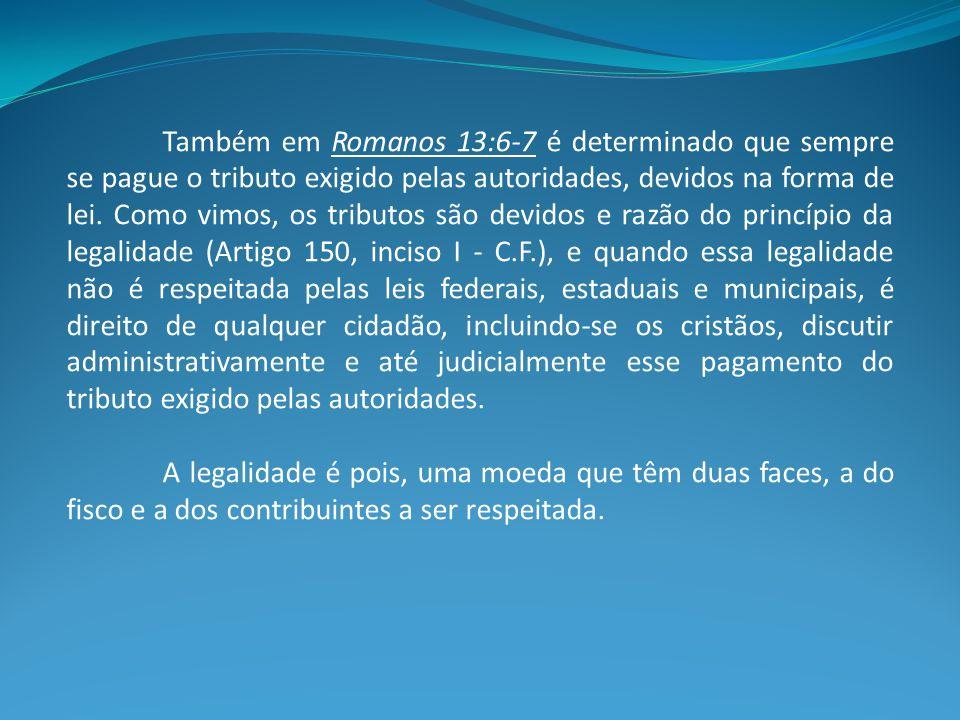 Também em Romanos 13:6-7 é determinado que sempre se pague o tributo exigido pelas autoridades, devidos na forma de lei.