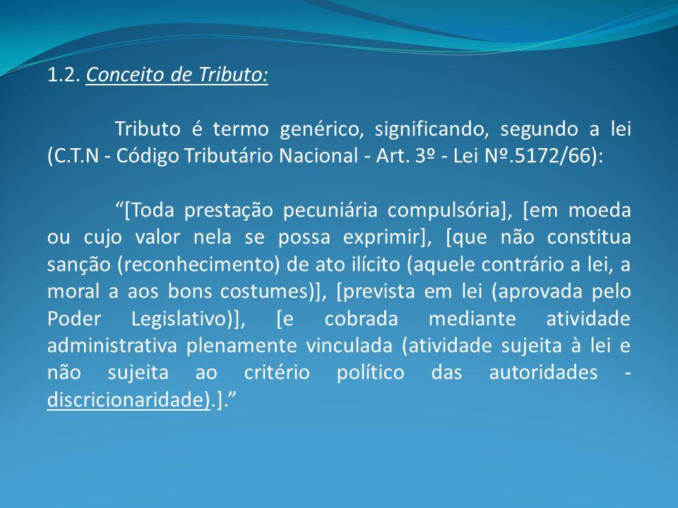 """1.2. Conceito de Tributo: Tributo é termo genérico, significando, segundo a lei (C.T.N - Código Tributário Nacional - Art. 3º - Lei Nº.5172/66): """"[Tod"""
