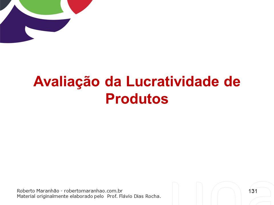 131 Avaliação da Lucratividade de Produtos Roberto Maranhão - robertomaranhao.com.br Material originalmente elaborado pelo Prof. Flávio Dias Rocha.