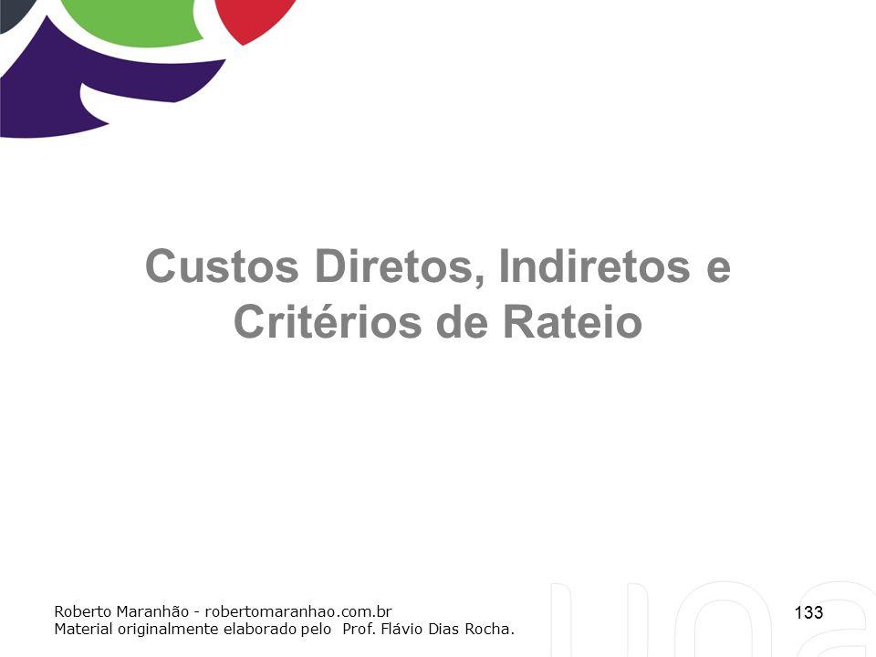 133 Custos Diretos, Indiretos e Critérios de Rateio Roberto Maranhão - robertomaranhao.com.br Material originalmente elaborado pelo Prof. Flávio Dias
