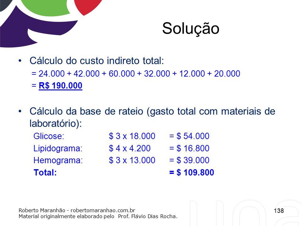 Solução Cálculo do custo indireto total: = 24.000 + 42.000 + 60.000 + 32.000 + 12.000 + 20.000 = R$ 190.000 Cálculo da base de rateio (gasto total com