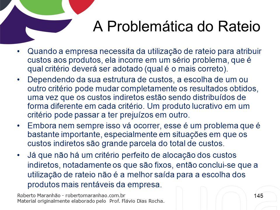 A Problemática do Rateio Quando a empresa necessita da utilização de rateio para atribuir custos aos produtos, ela incorre em um sério problema, que é