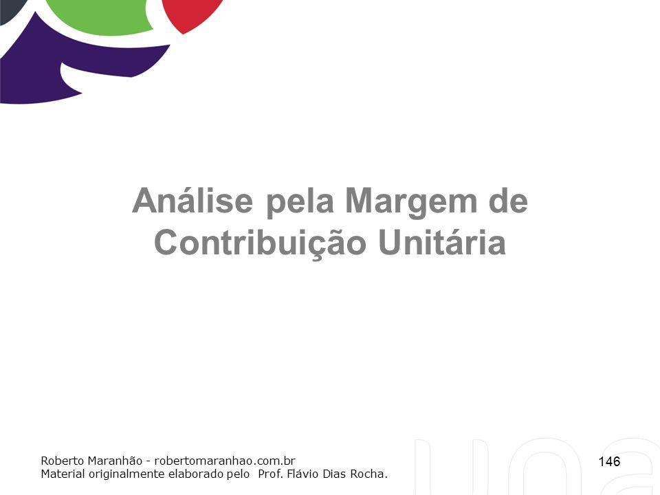 146 Análise pela Margem de Contribuição Unitária Roberto Maranhão - robertomaranhao.com.br Material originalmente elaborado pelo Prof. Flávio Dias Roc