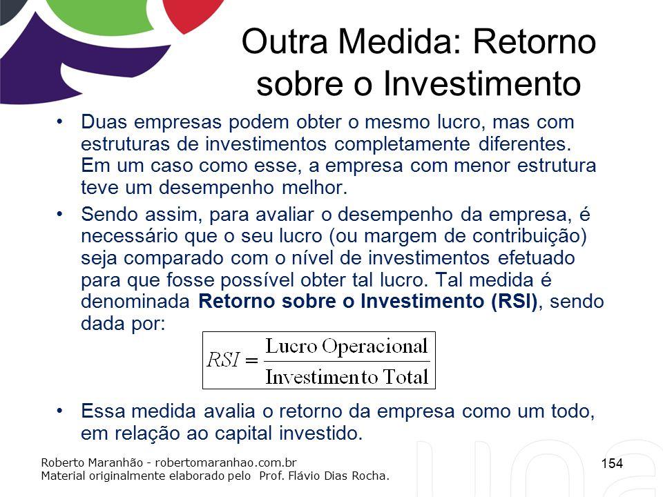 Outra Medida: Retorno sobre o Investimento Duas empresas podem obter o mesmo lucro, mas com estruturas de investimentos completamente diferentes. Em u