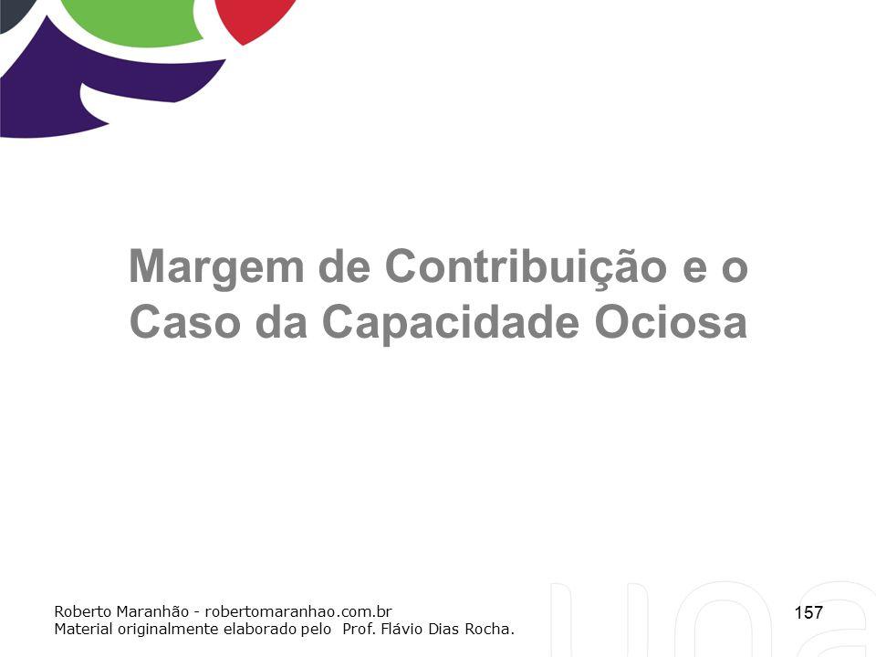 157 Margem de Contribuição e o Caso da Capacidade Ociosa Roberto Maranhão - robertomaranhao.com.br Material originalmente elaborado pelo Prof. Flávio