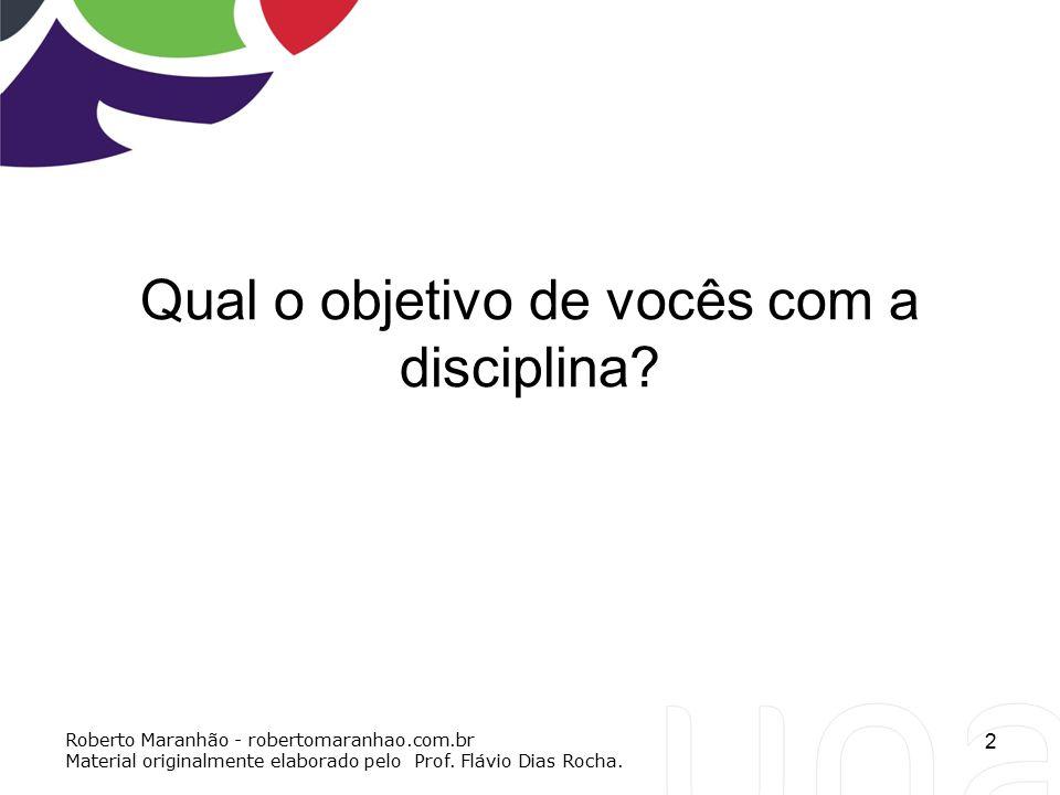 Qual o objetivo de vocês com a disciplina? 2 Roberto Maranhão - robertomaranhao.com.br Material originalmente elaborado pelo Prof. Flávio Dias Rocha.