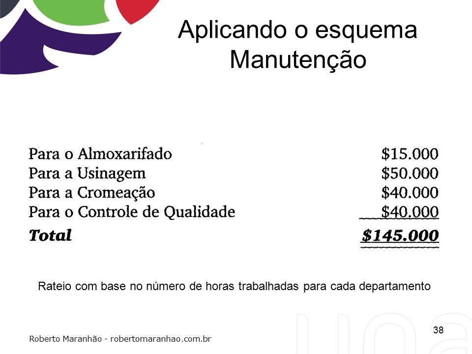 Aplicando o esquema Manutenção 38 Roberto Maranhão - robertomaranhao.com.br Rateio com base no número de horas trabalhadas para cada departamento