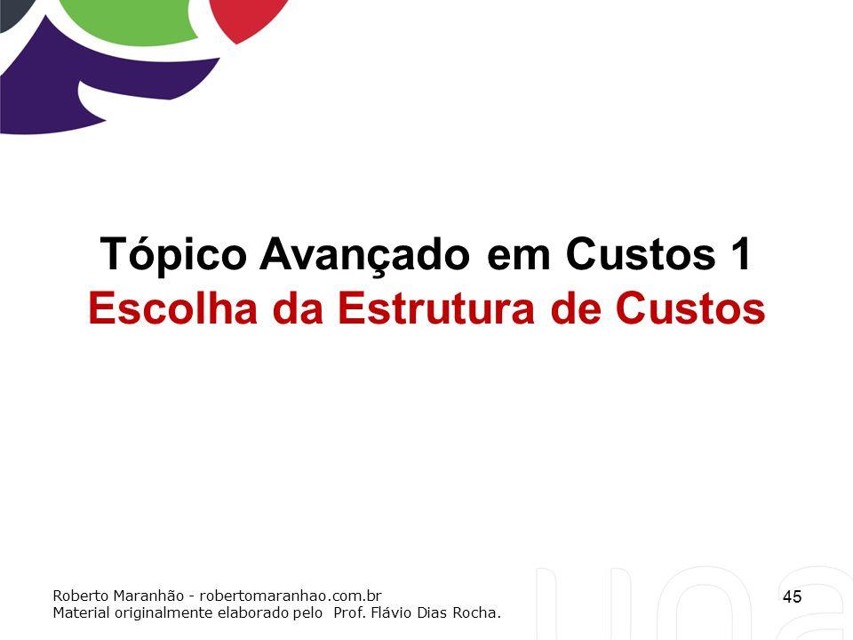 45 Tópico Avançado em Custos 1 Escolha da Estrutura de Custos Roberto Maranhão - robertomaranhao.com.br Material originalmente elaborado pelo Prof. Fl