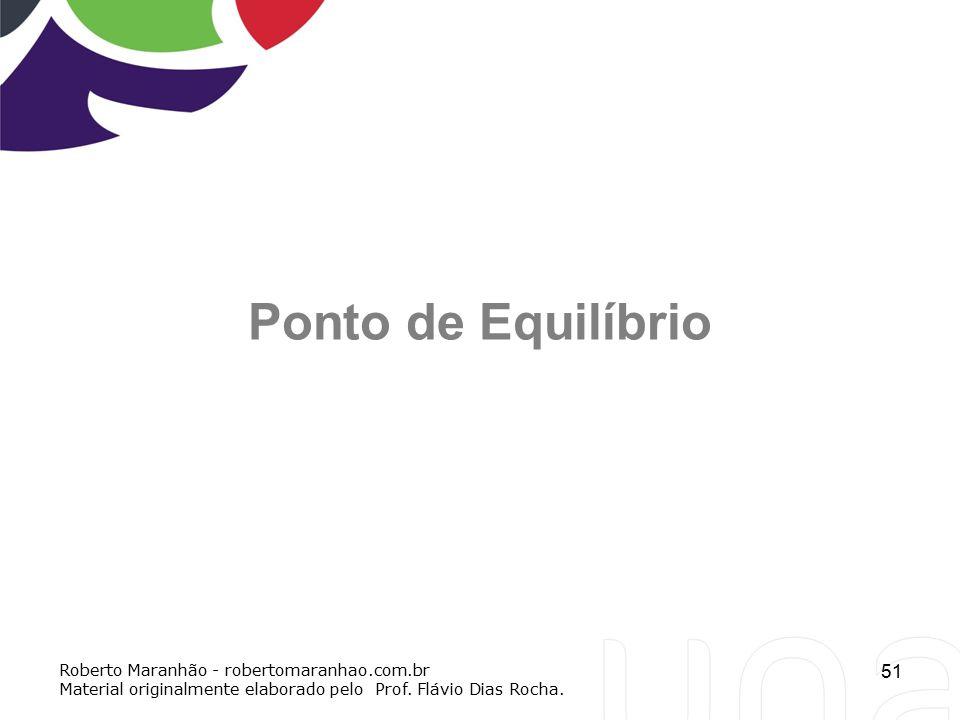 51 Ponto de Equilíbrio Roberto Maranhão - robertomaranhao.com.br Material originalmente elaborado pelo Prof. Flávio Dias Rocha.