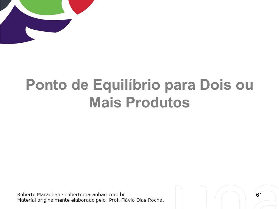 61 Ponto de Equilíbrio para Dois ou Mais Produtos Roberto Maranhão - robertomaranhao.com.br Material originalmente elaborado pelo Prof. Flávio Dias Ro