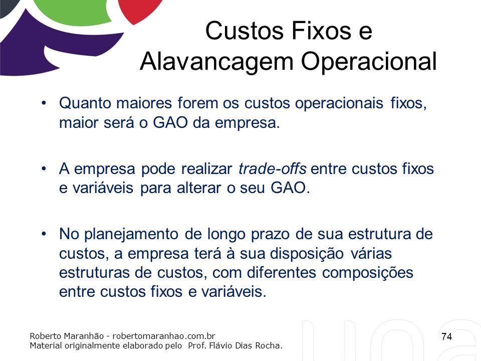 Custos Fixos e Alavancagem Operacional Quanto maiores forem os custos operacionais fixos, maior será o GAO da empresa. A empresa pode realizar trade-o