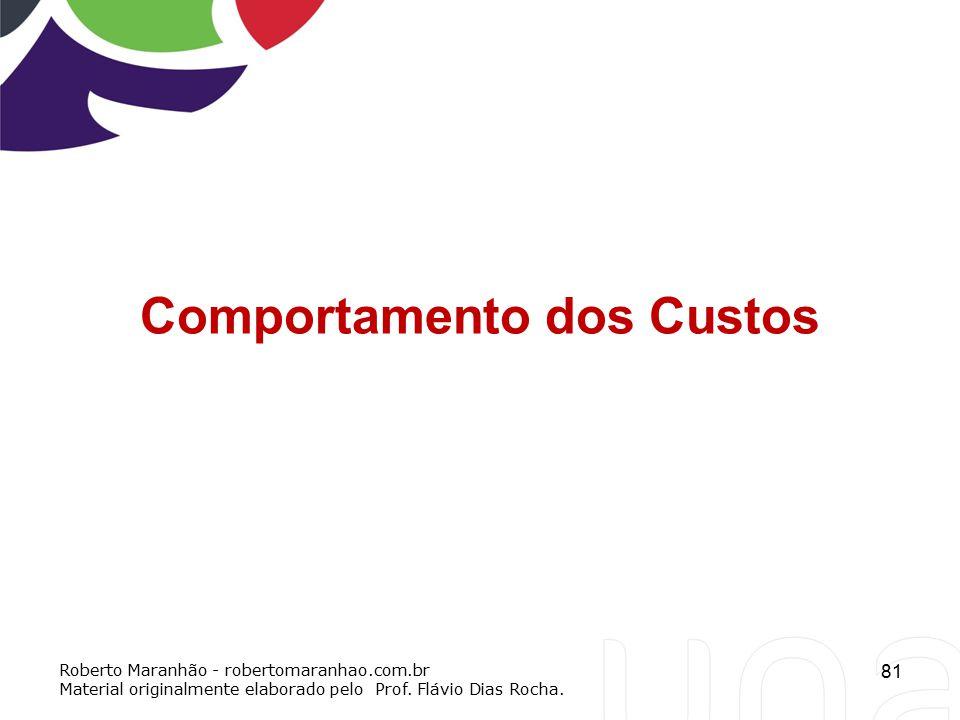 81 Comportamento dos Custos Roberto Maranhão - robertomaranhao.com.br Material originalmente elaborado pelo Prof. Flávio Dias Rocha.