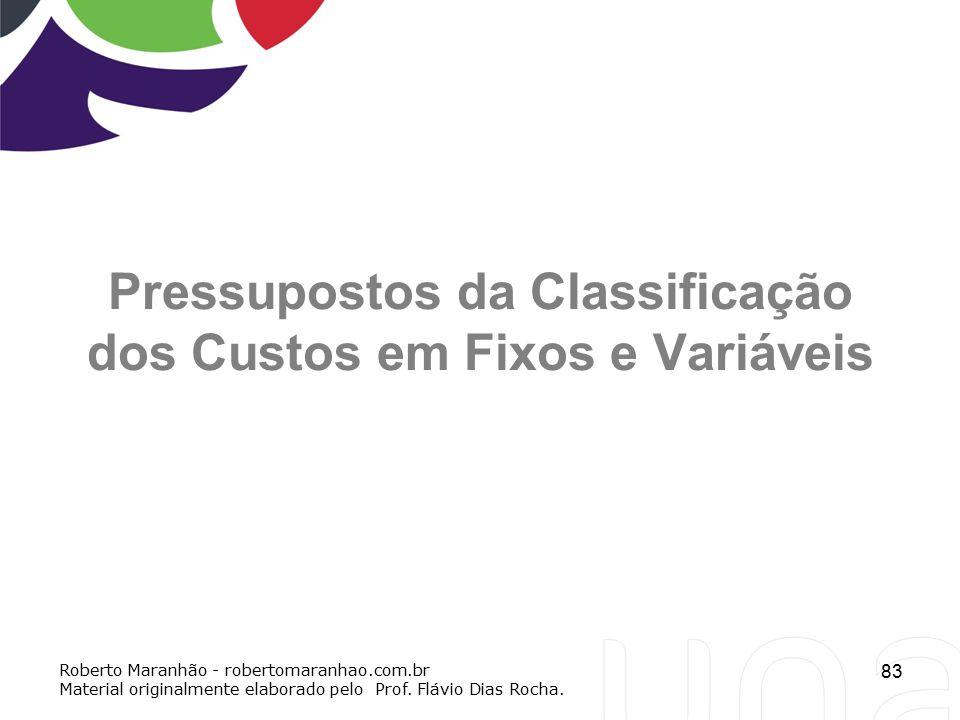 83 Pressupostos da Classificação dos Custos em Fixos e Variáveis Roberto Maranhão - robertomaranhao.com.br Material originalmente elaborado pelo Prof.