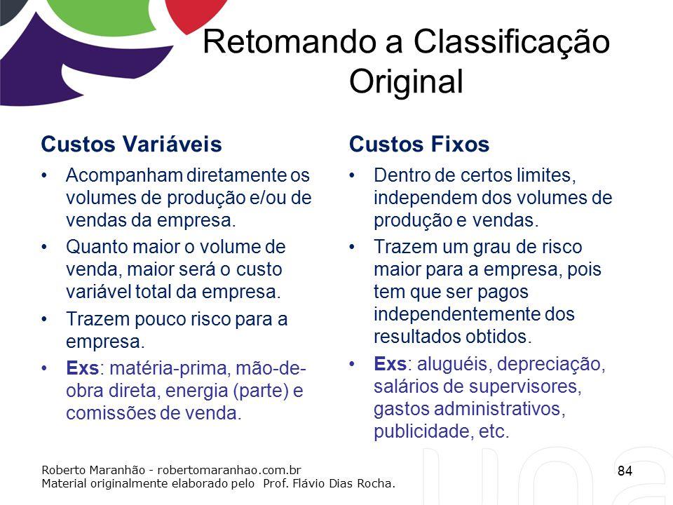 Retomando a Classificação Original Custos Variáveis Acompanham diretamente os volumes de produção e/ou de vendas da empresa. Quanto maior o volume de