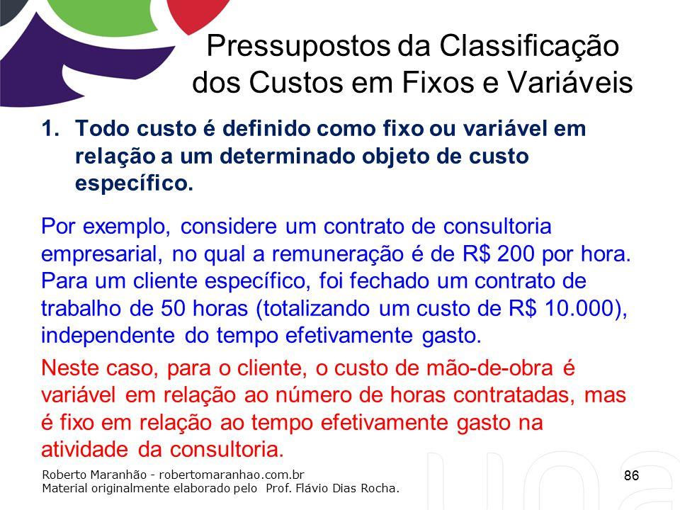 Pressupostos da Classificação dos Custos em Fixos e Variáveis 1.Todo custo é definido como fixo ou variável em relação a um determinado objeto de cust