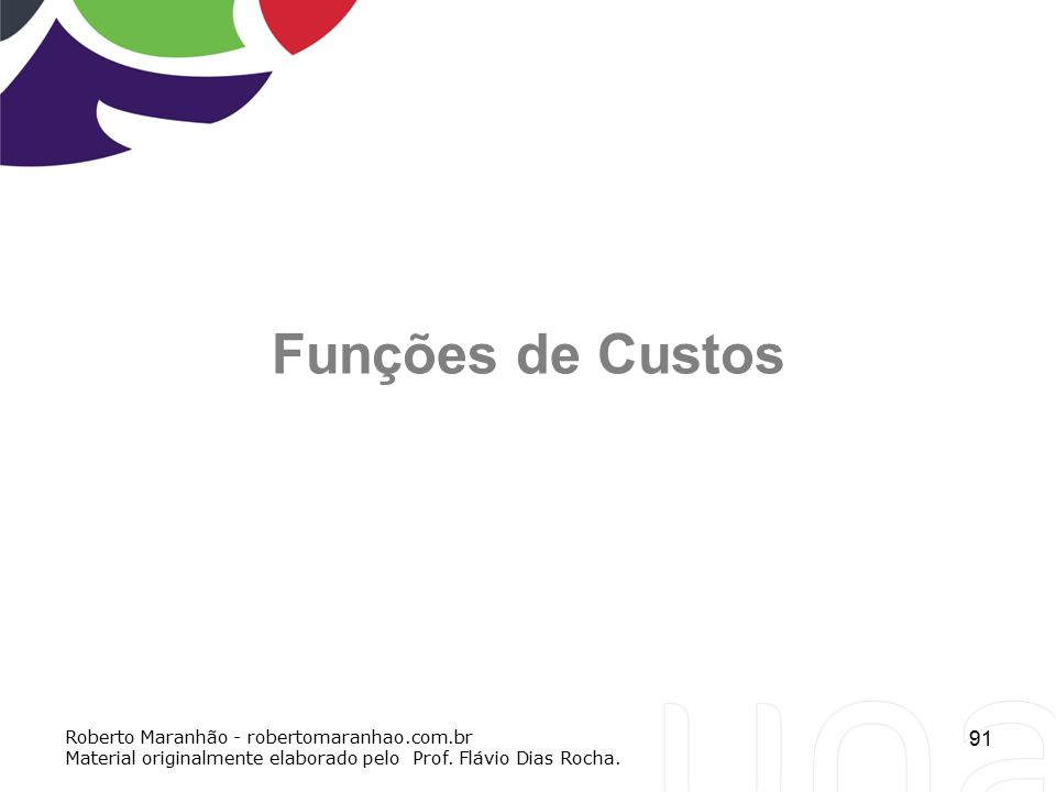 91 Funções de Custos Roberto Maranhão - robertomaranhao.com.br Material originalmente elaborado pelo Prof. Flávio Dias Rocha.