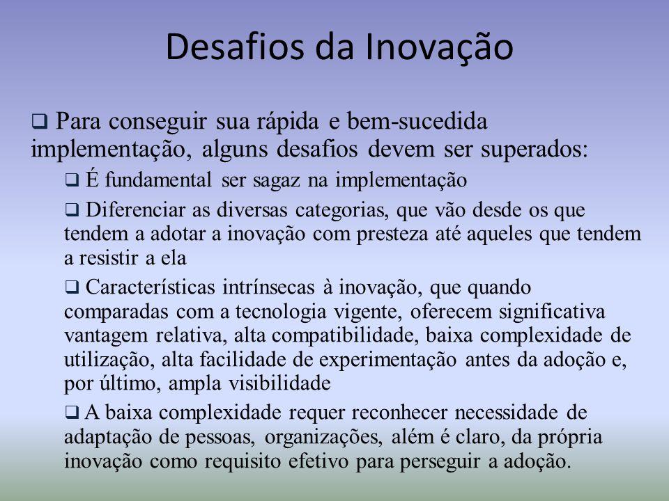 Desafios da Inovação  Para conseguir sua rápida e bem-sucedida implementação, alguns desafios devem ser superados:  É fundamental ser sagaz na imple