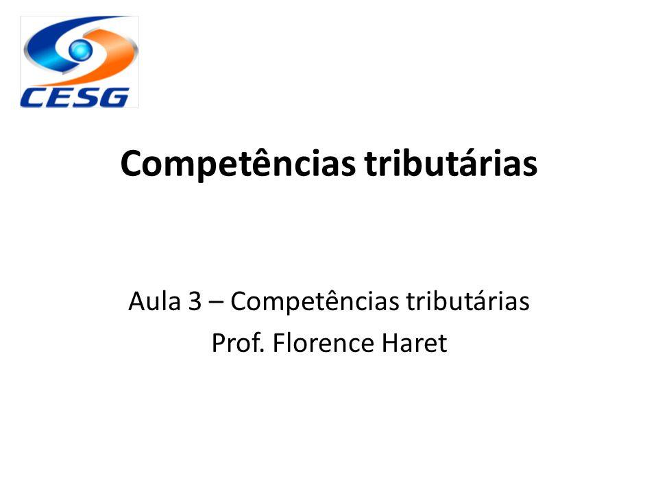 Competências tributárias Aula 3 – Competências tributárias Prof. Florence Haret