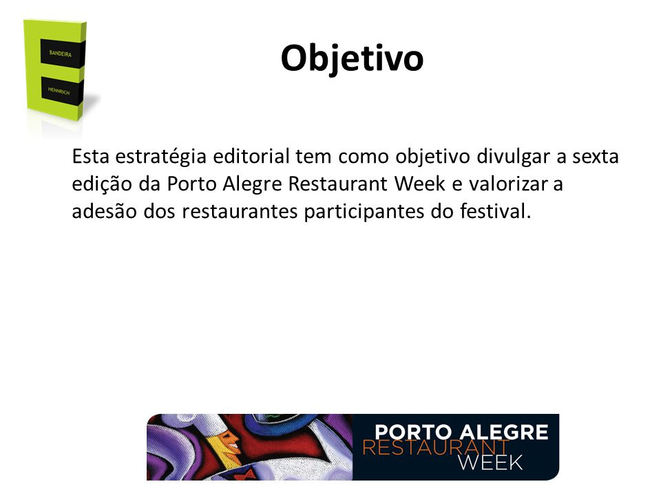 Objetivo Esta estratégia editorial tem como objetivo divulgar a sexta edição da Porto Alegre Restaurant Week e valorizar a adesão dos restaurantes participantes do festival.
