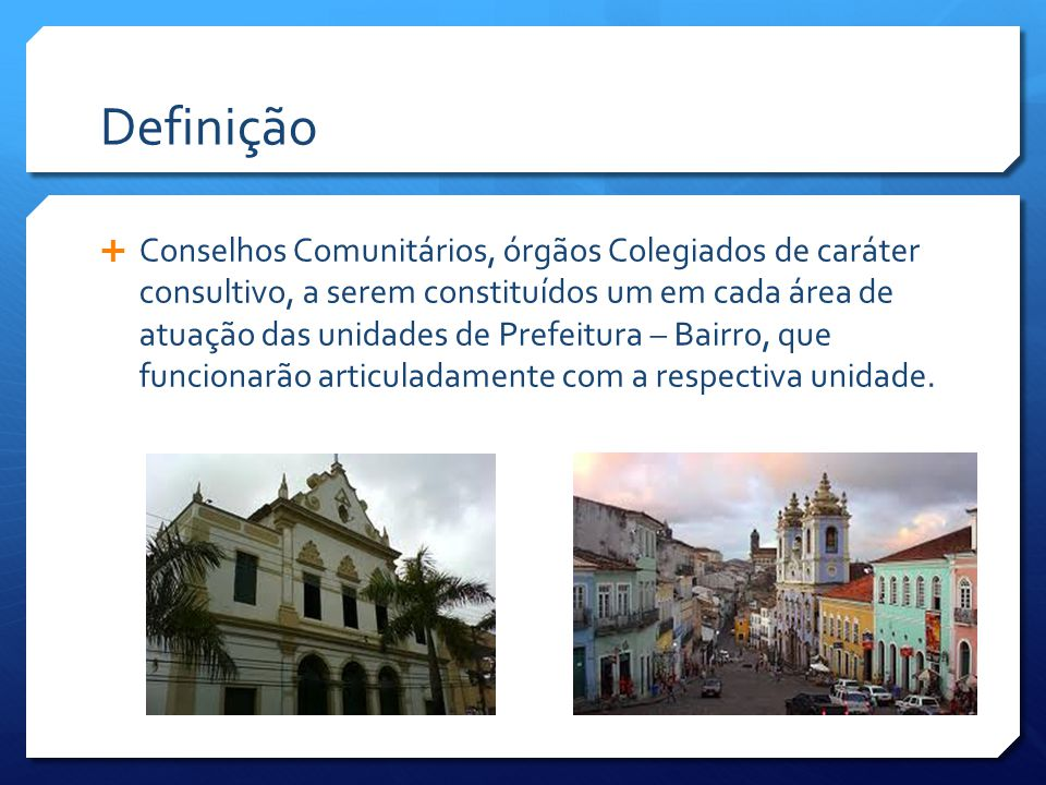 Definição  Conselhos Comunitários, órgãos Colegiados de caráter consultivo, a serem constituídos um em cada área de atuação das unidades de Prefeitura – Bairro, que funcionarão articuladamente com a respectiva unidade.
