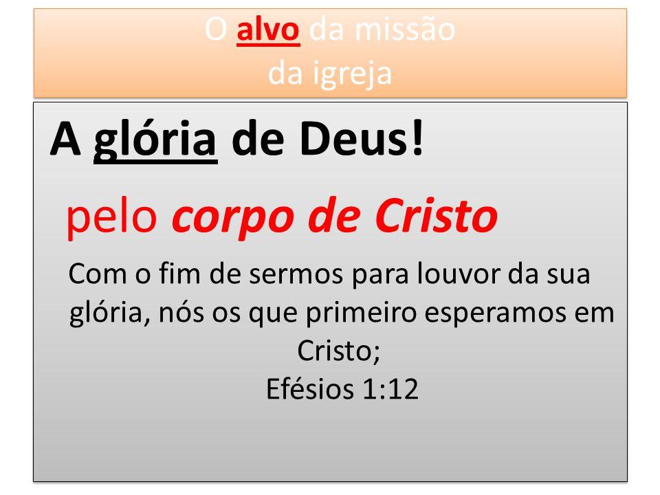 A glória de Deus! pelo corpo de Cristo Com o fim de sermos para louvor da sua glória, nós os que primeiro esperamos em Cristo; Efésios 1:12 A glória d
