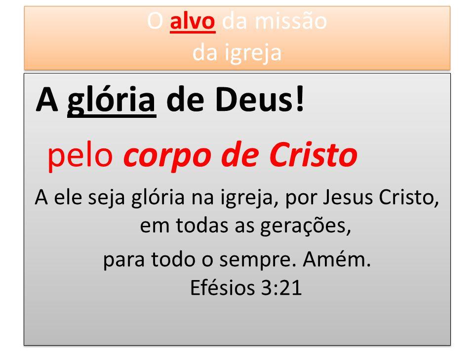 A glória de Deus! pelo corpo de Cristo A ele seja glória na igreja, por Jesus Cristo, em todas as gerações, para todo o sempre. Amém. Efésios 3:21 A g
