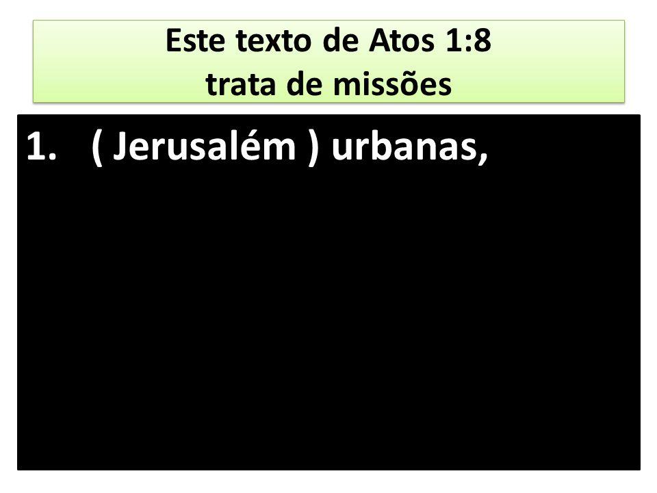 Este texto de Atos 1:8 trata de missões 1.( Jerusalém ) urbanas, 2.(Judéia e Samaria) missões nacionais,