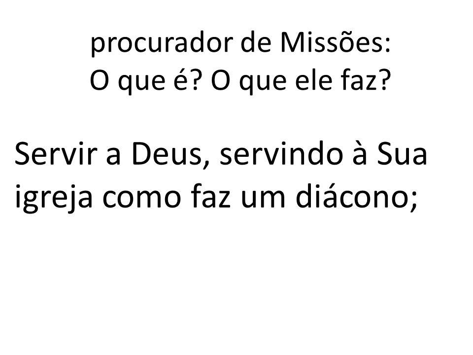 procurador de Missões: O que é? O que ele faz? Servir a Deus, servindo à Sua igreja como faz um diácono;