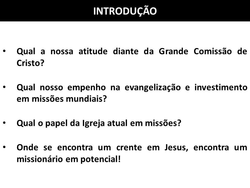 INTRODUÇÃO Qual a nossa atitude diante da Grande Comissão de Cristo? Qual nosso empenho na evangelização e investimento em missões mundiais? Qual o pa