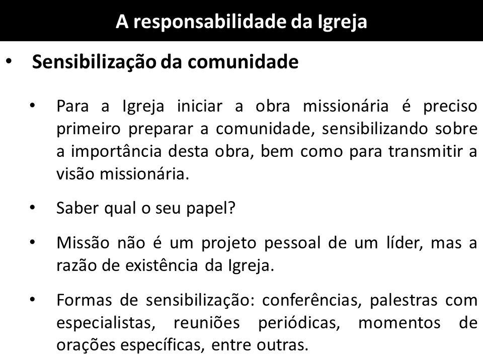A responsabilidade da Igreja Sensibilização da comunidade Para a Igreja iniciar a obra missionária é preciso primeiro preparar a comunidade, sensibili