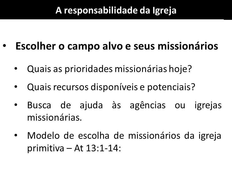 A responsabilidade da Igreja Escolher o campo alvo e seus missionários Quais as prioridades missionárias hoje? Quais recursos disponíveis e potenciais