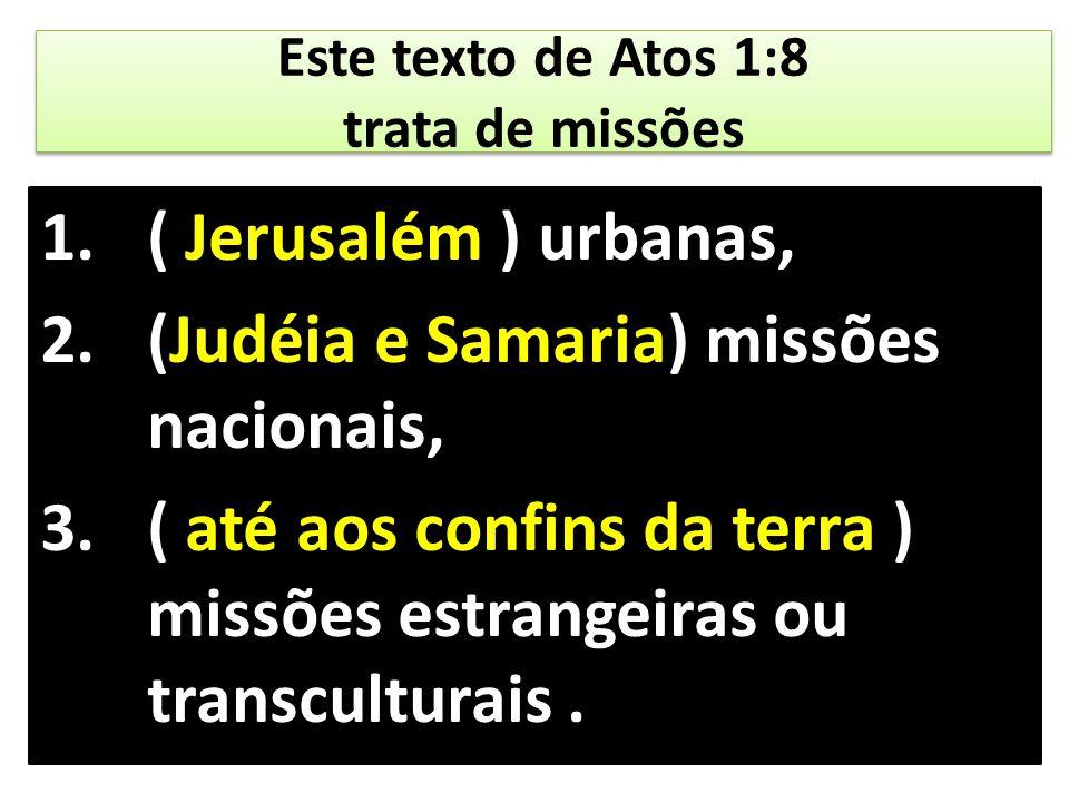 Este texto de Atos 1:8 trata de missões 1.( Jerusalém ) urbanas, 2.(Judéia e Samaria) missões nacionais, 3.( até aos confins da terra ) missões estran