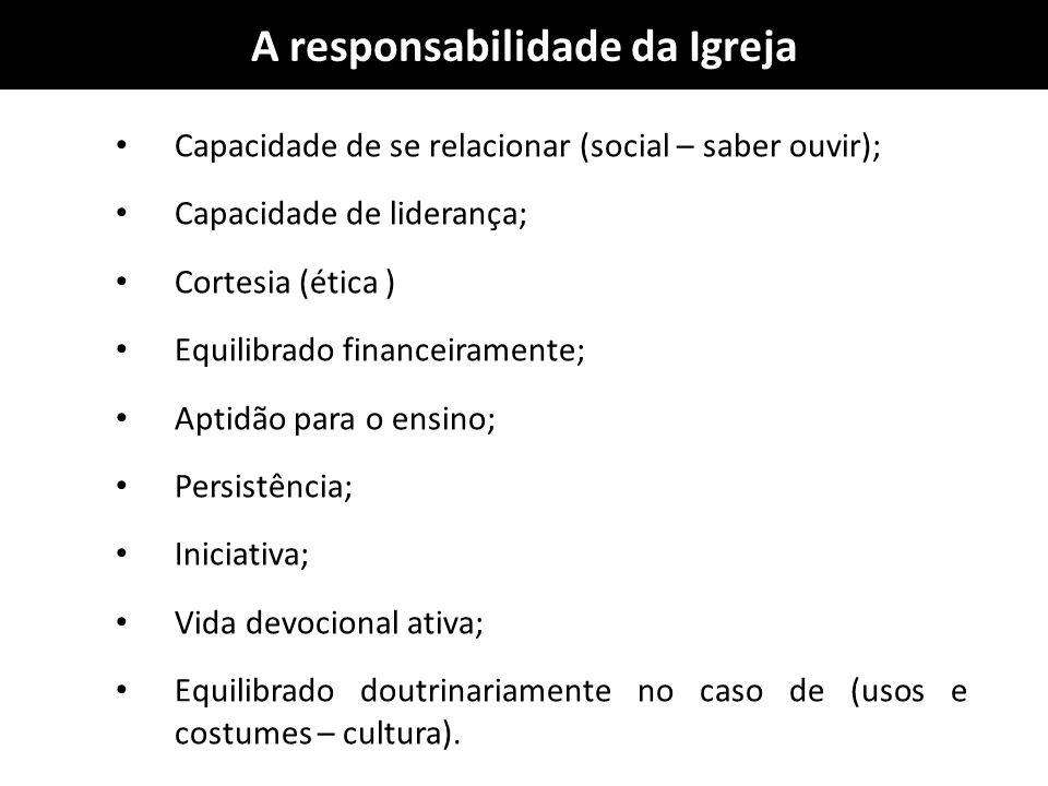 A responsabilidade da Igreja Capacidade de se relacionar (social – saber ouvir); Capacidade de liderança; Cortesia (ética ) Equilibrado financeirament